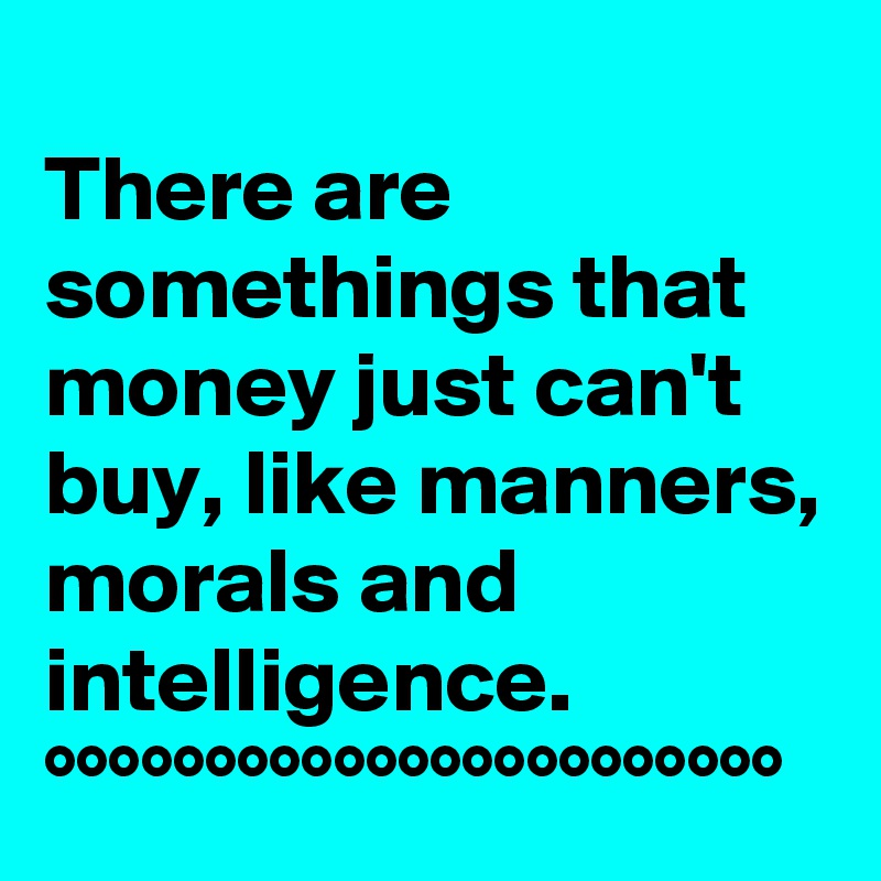 There are somethings that money just can't buy, like manners, morals and intelligence.  °°°°°°°°°°°°°°°°°°°°°°°