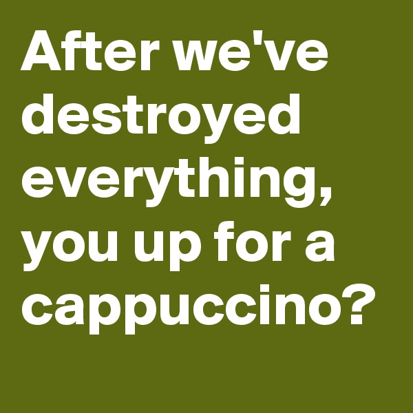 After we've destroyed everything, you up for a cappuccino?