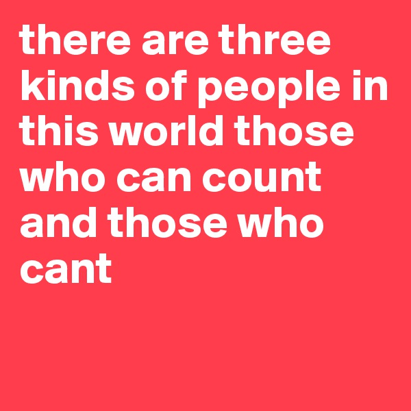 there are three kinds of people in this world those who can count and those who cant