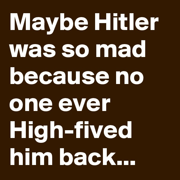 Maybe Hitler was so mad because no one ever High-fived him back...