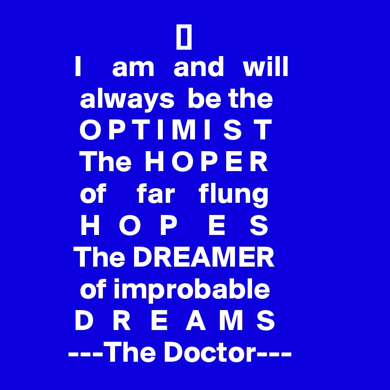 []          I     am   and   will           always  be the                          O P T I M I  S  T            The  H O P E R                          of     far    flung                          H   O   P     E    S          The DREAMER                         of improbable          D   R   E   A  M  S         ---The Doctor---