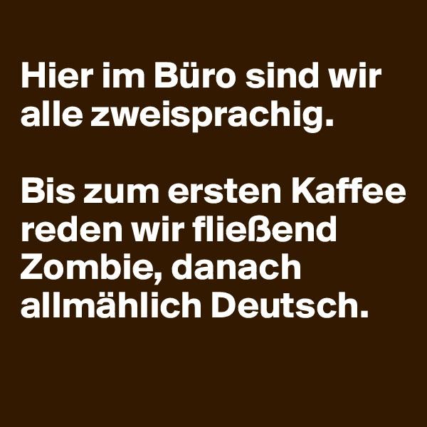 Hier im Büro sind wir alle zweisprachig.   Bis zum ersten Kaffee reden wir fließend Zombie, danach allmählich Deutsch.
