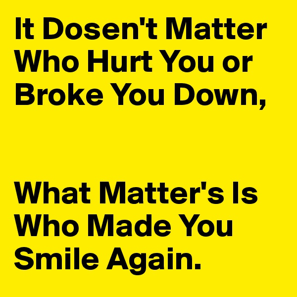It Dosen't Matter Who Hurt You or Broke You Down,   What Matter's Is Who Made You Smile Again.