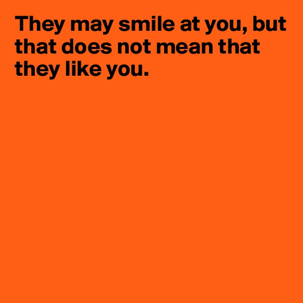 They may smile at you, but that does not mean that they like you.