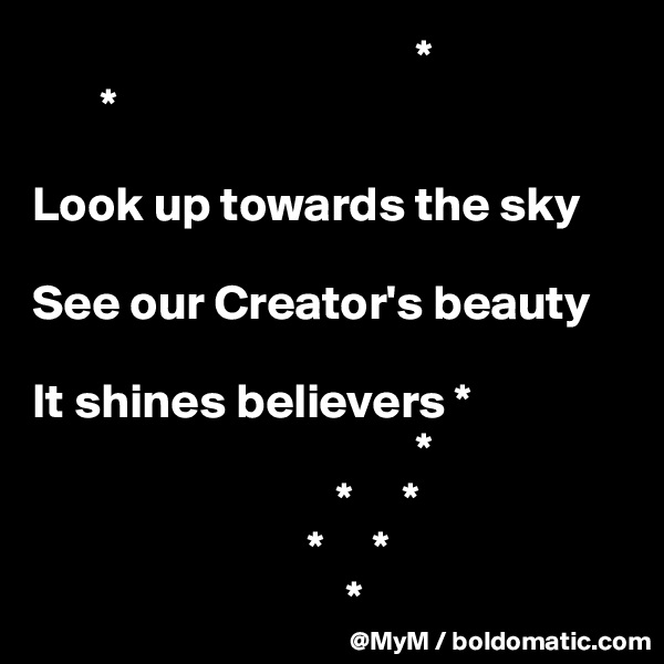 *        *  Look up towards the sky  See our Creator's beauty                                                        It shines believers *                                        *                                *     *                                                               *     *                                 *