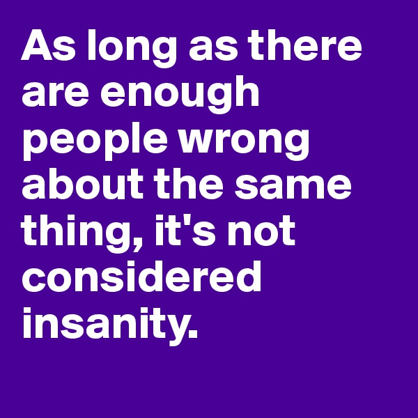 As long as there are enough people wrong about the same thing, it's not considered insanity.