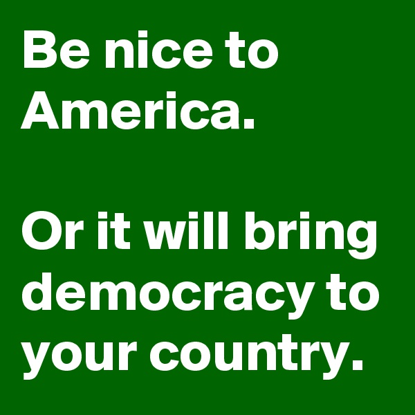 Be nice to America.  Or it will bring democracy to your country.