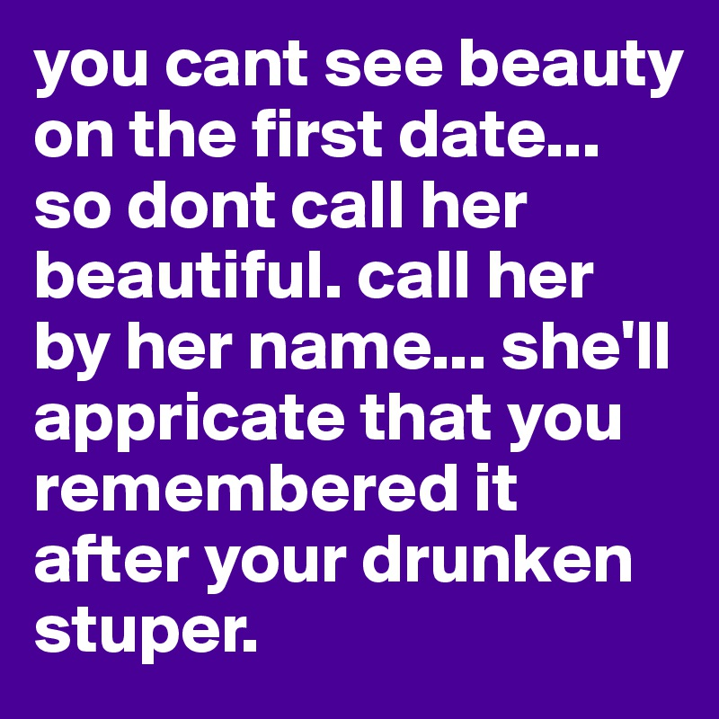 you cant see beauty on the first date... so dont call her beautiful. call her by her name... she'll appricate that you remembered it after your drunken stuper.