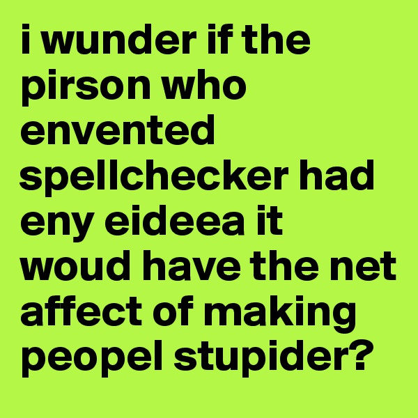 i wunder if the pirson who envented spellchecker had eny eideea it woud have the net affect of making peopel stupider?