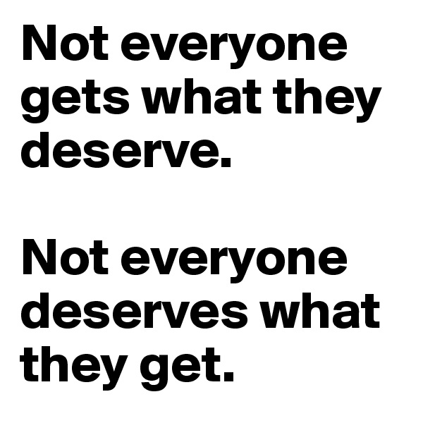 Not everyone gets what they deserve.  Not everyone deserves what they get.
