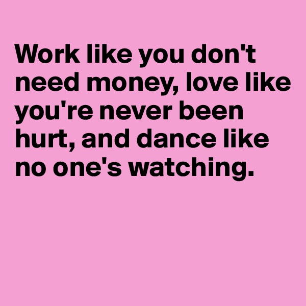 Work like you don't need money, love like you're never been hurt, and dance like no one's watching.