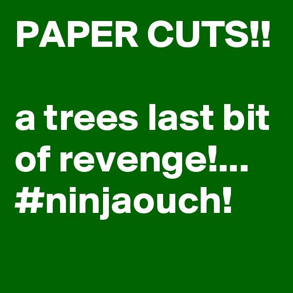 PAPER CUTS!!  a trees last bit of revenge!... #ninjaouch!