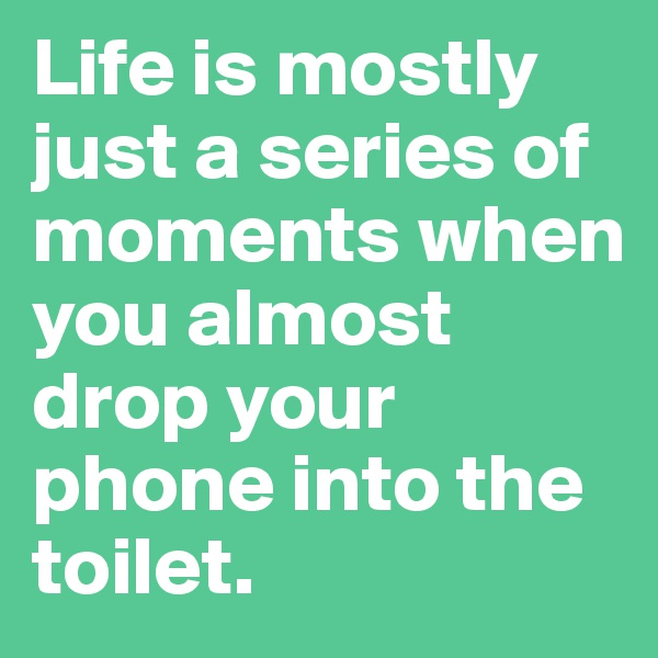 Life is mostly just a series of moments when you almost drop your phone into the toilet.