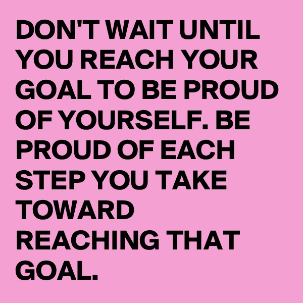 DON'T WAIT UNTIL YOU REACH YOUR GOAL TO BE PROUD OF YOURSELF. BE PROUD OF EACH STEP YOU TAKE TOWARD REACHING THAT GOAL.