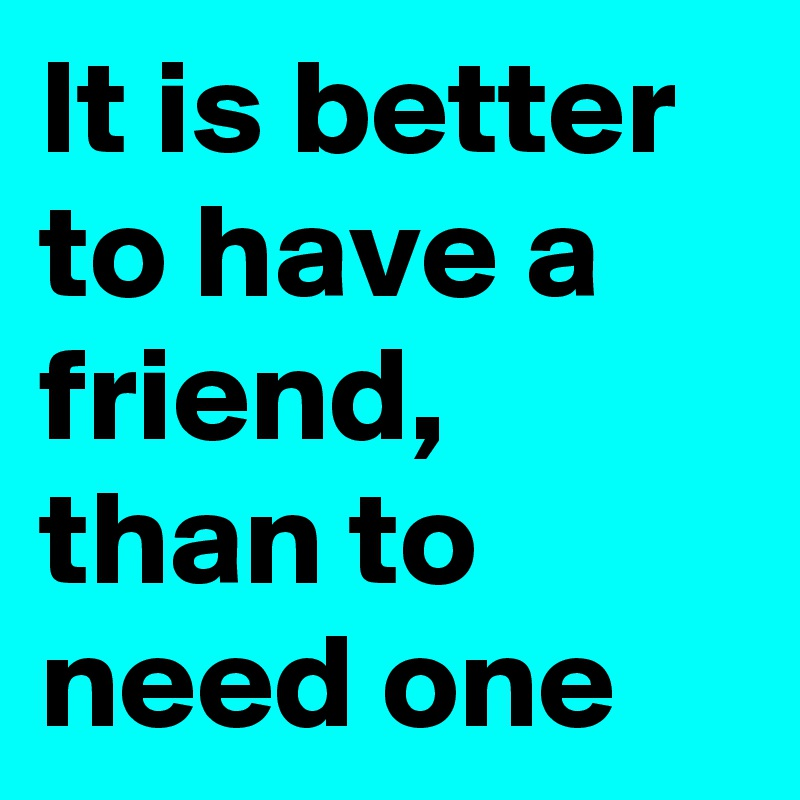 It is better to have a friend, than to need one