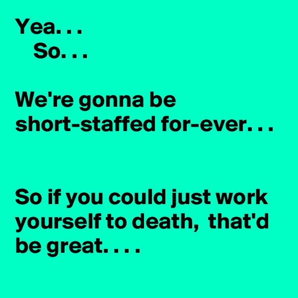 Yea. . .      So. . .   We're gonna be short-staffed for-ever. . .     So if you could just work yourself to death,  that'd be great. . . .