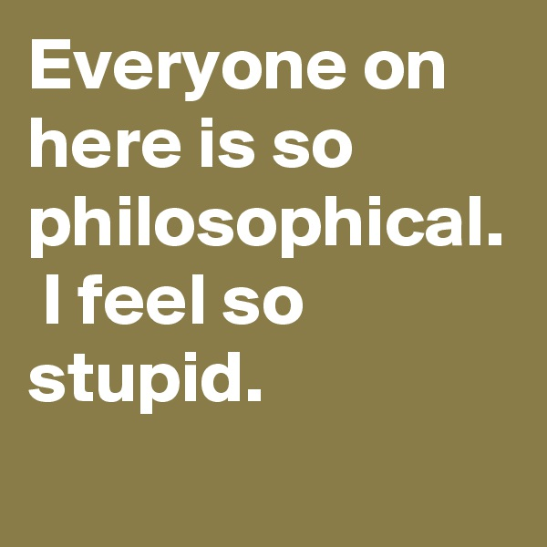 Everyone on here is so philosophical.  I feel so stupid.