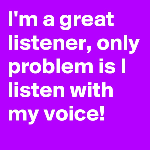 I'm a great listener, only problem is I listen with my voice!