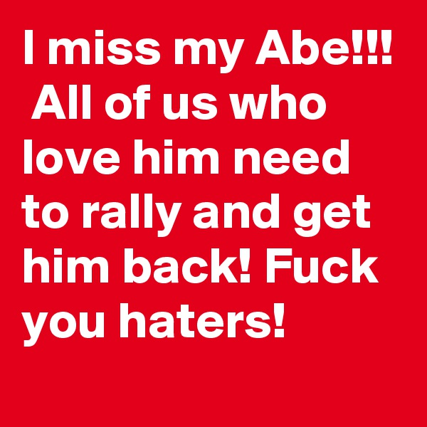 I miss my Abe!!!  All of us who love him need to rally and get him back! Fuck you haters!