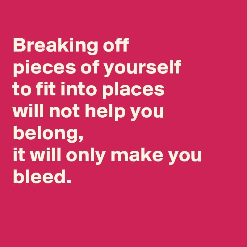 Breaking off pieces of yourself to fit into places will not help you belong, it will only make you bleed.