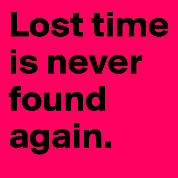 Lost time is never found again.