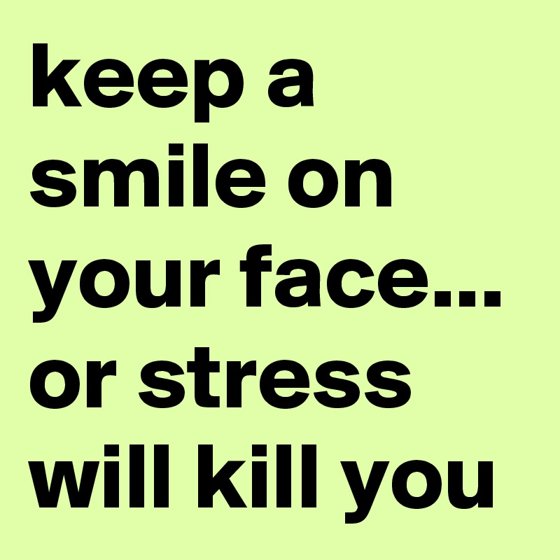 Keep A Smile On Your Face Or Stress Will Kill You Post By