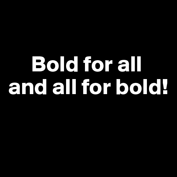 Bold for all  and all for bold!