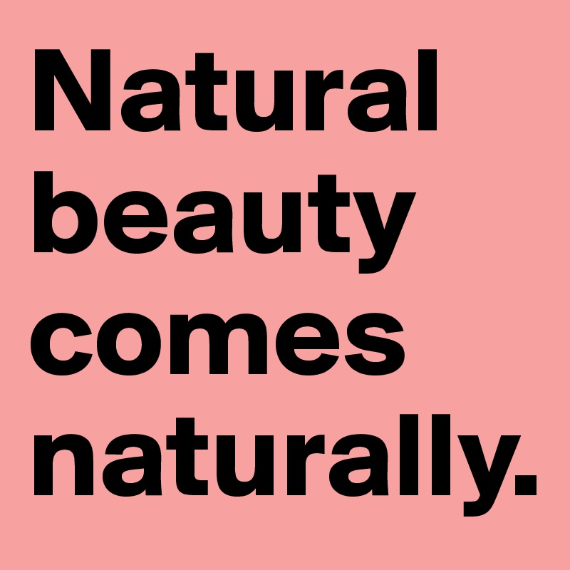 Natural beauty comes naturally.