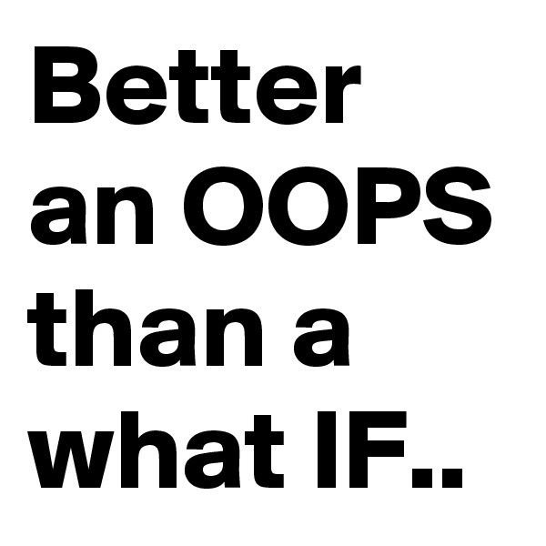 Better an OOPS than a what IF..