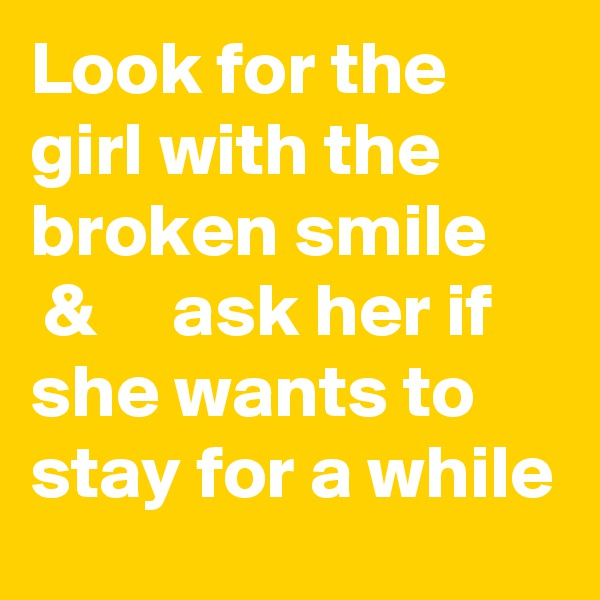 Look for the girl with the broken smile      &     ask her if she wants to stay for a while