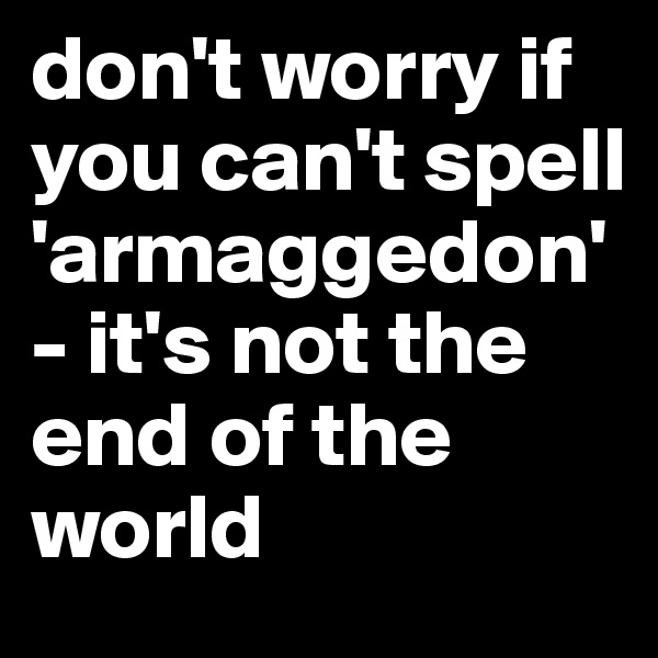 don't worry if you can't spell 'armaggedon' - it's not the end of the world