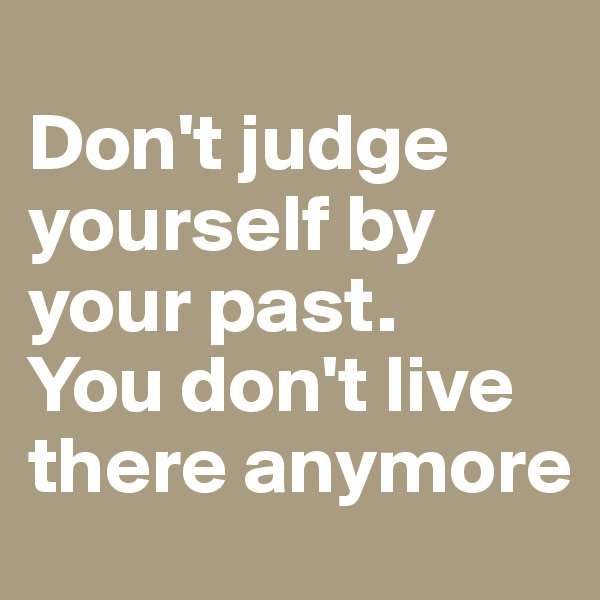Don't judge yourself by your past.  You don't live there anymore