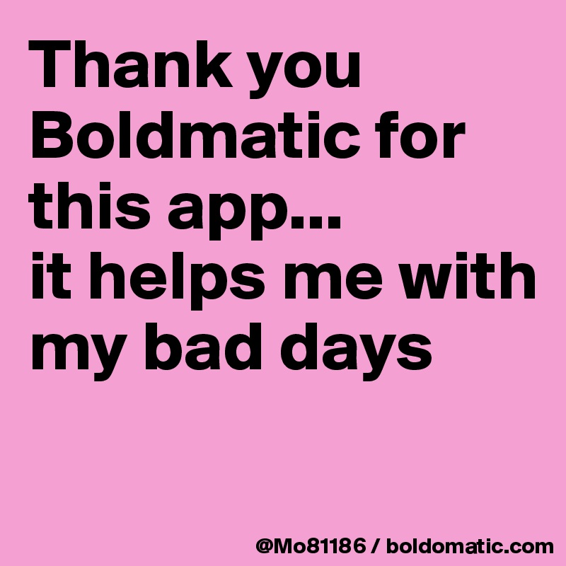 Thank you Boldmatic for this app...  it helps me with my bad days