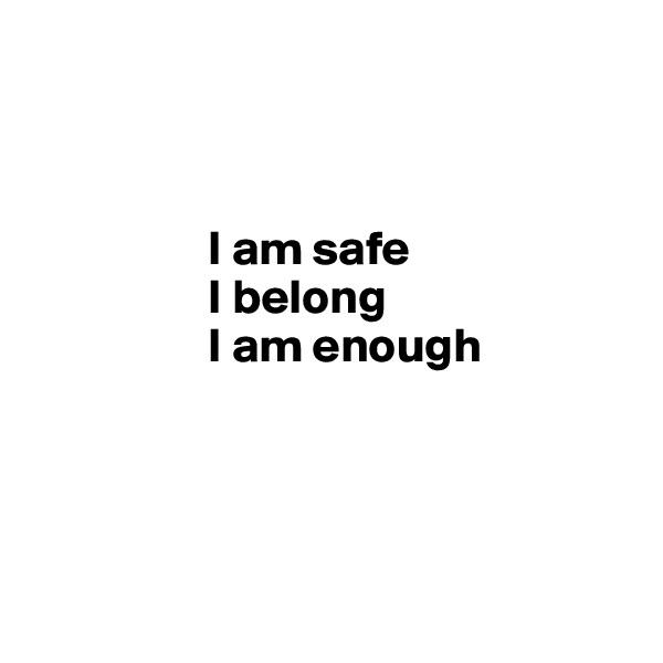 I am safe                    I belong                    I am enough