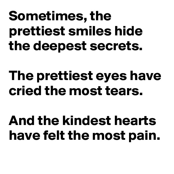 Sometimes, the prettiest smiles hide the deepest secrets.  The prettiest eyes have cried the most tears.   And the kindest hearts have felt the most pain.