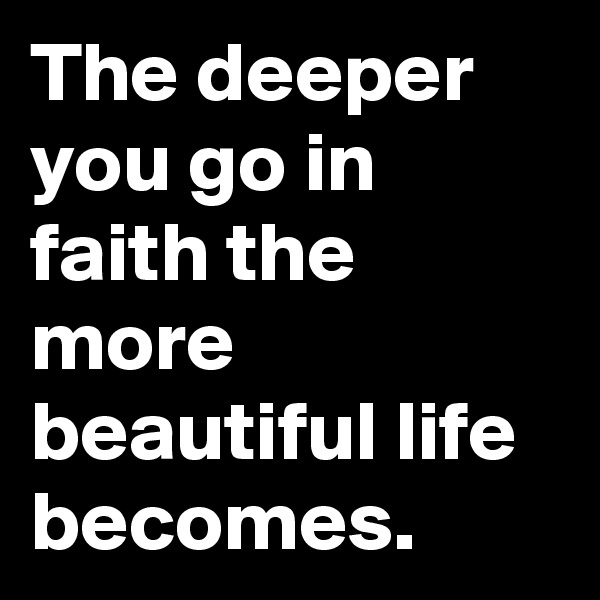 The deeper you go in faith the more beautiful life becomes.