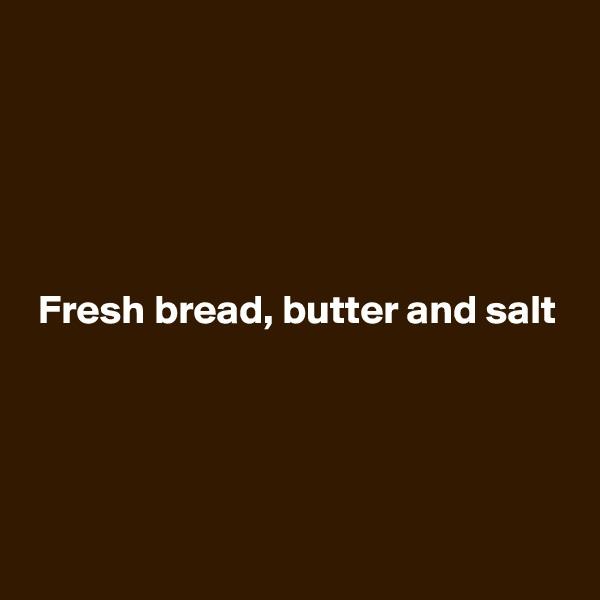 Fresh bread, butter and salt