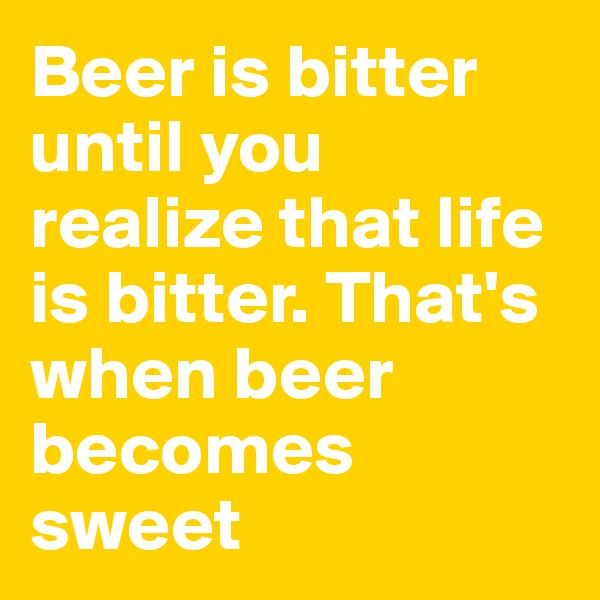 Beer is bitter until you realize that life is bitter. That's when beer becomes sweet