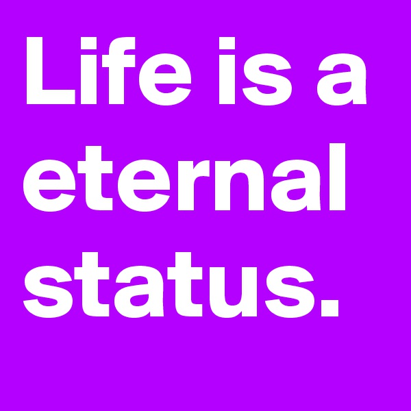 Life is a eternal status.