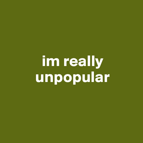 im really          unpopular