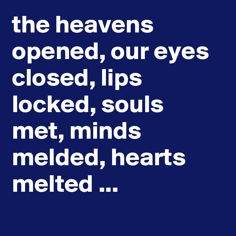 The Heavens Opened Our Eyes Closed Lips Locked Souls Met Minds