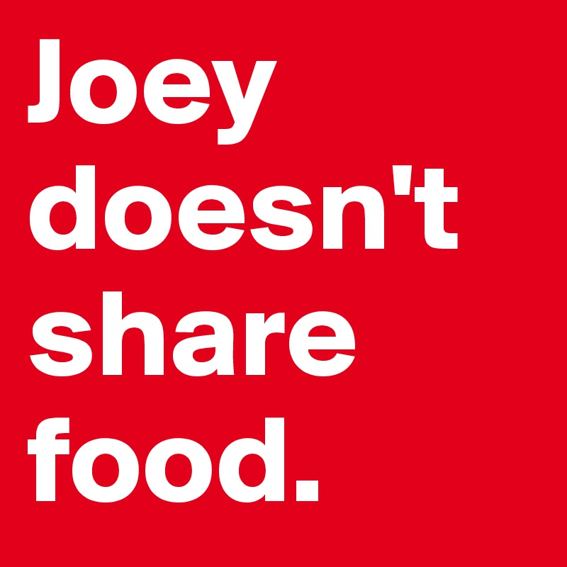 Joey doesn't share food.