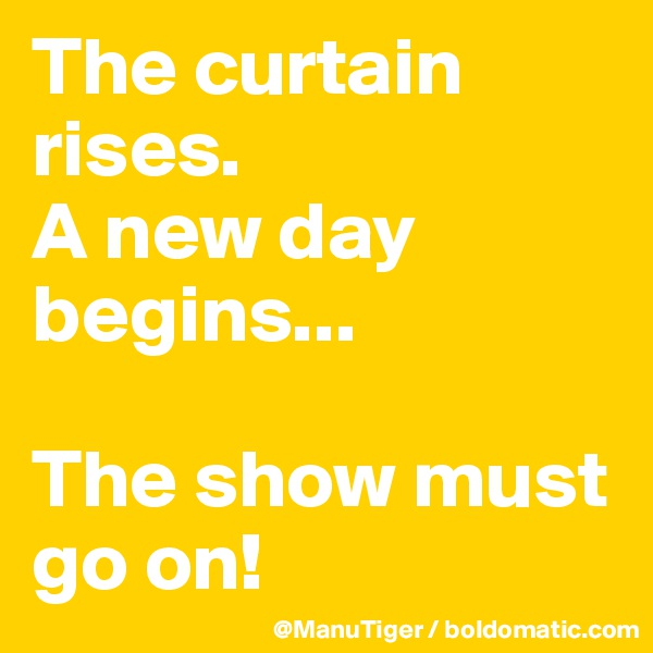 The curtain rises.  A new day begins...  The show must go on!
