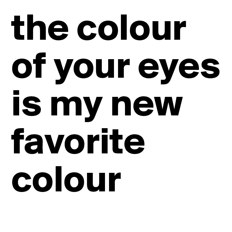 the colour of your eyes is my new favorite colour