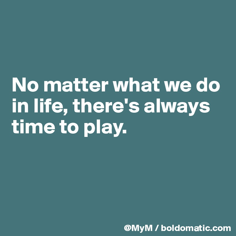 No matter what we do in life, there's always time to play.