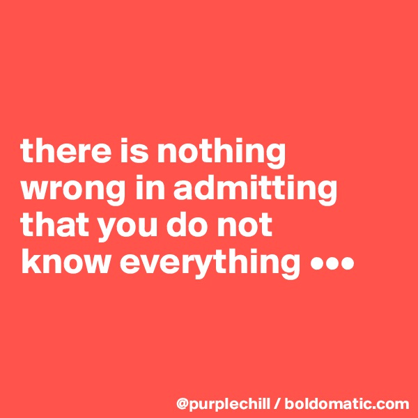 there is nothing  wrong in admitting  that you do not know everything •••