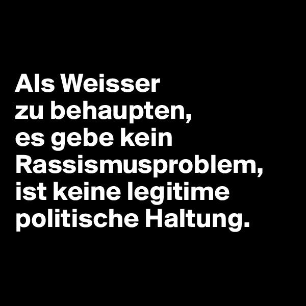 Als Weisser  zu behaupten,  es gebe kein Rassismusproblem, ist keine legitime politische Haltung.