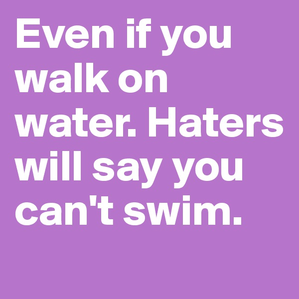 Even if you walk on water. Haters will say you can't swim.