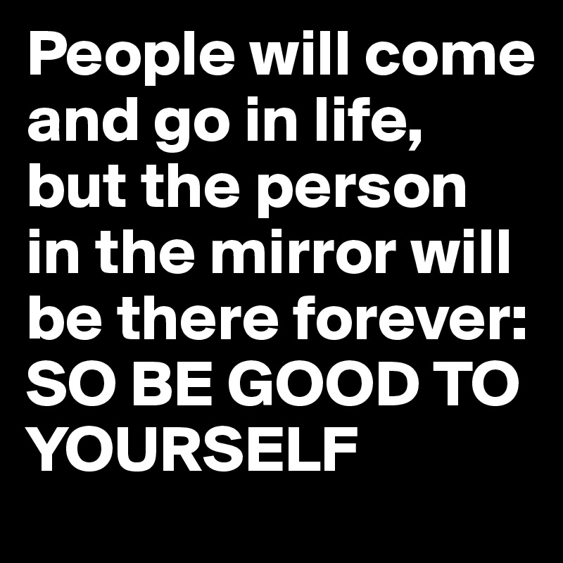 People will come and go in life, but the person in the mirror will be there forever: SO BE GOOD TO YOURSELF
