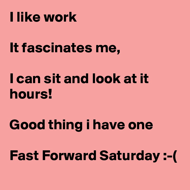 I like work  It fascinates me,  I can sit and look at it hours!  Good thing i have one  Fast Forward Saturday :-(